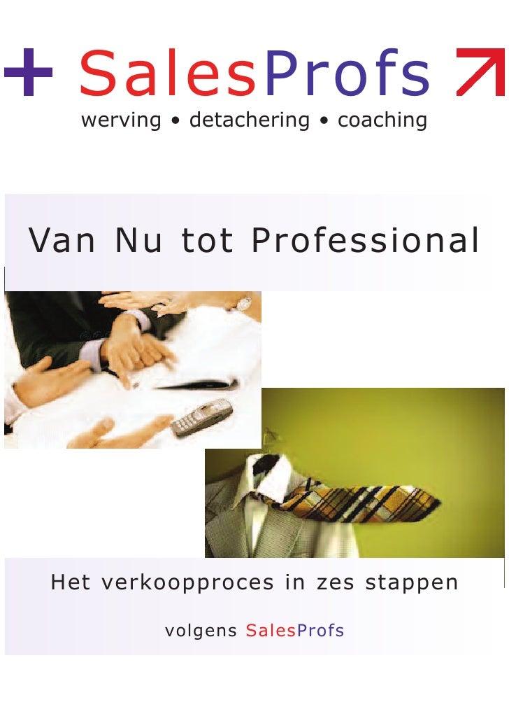 SalesProfs    werving • detachering • coaching     Van Nu tot Professional      Het verkoopproces in zes stappen          ...