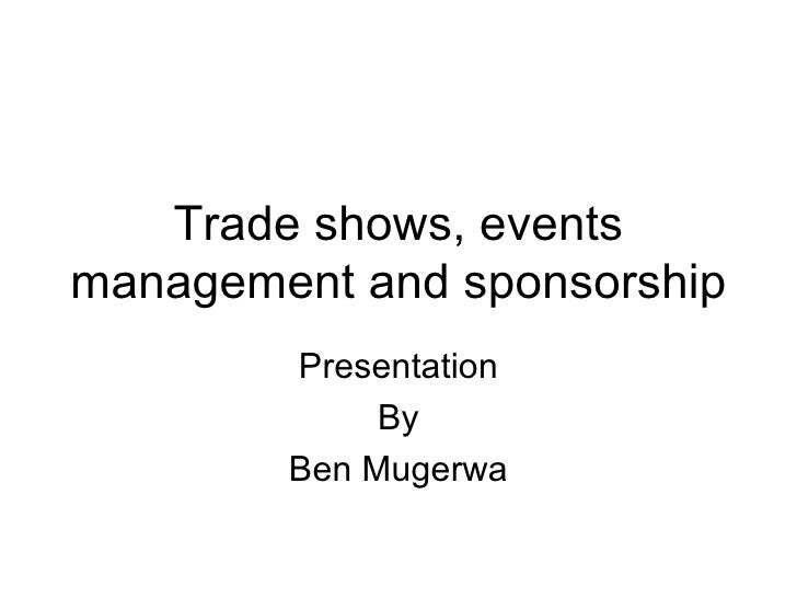 Trade shows, eventsmanagement and sponsorship        Presentation             By        Ben Mugerwa