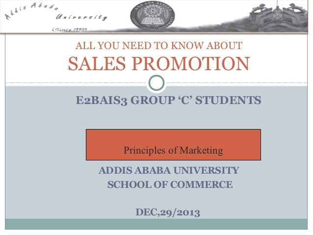 ALL YOU NEED TO KNOW ABOUT  SALES PROMOTION E2BAIS3 GROUP 'C' STUDENTS  Principles of Marketing ADDIS ABABA UNIVERSITY SCH...