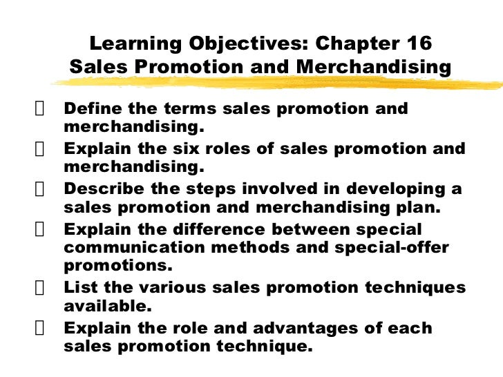 Learning Objectives: Chapter 16 Sales Promotion and Merchandising <ul><li>Define the terms sales promotion and merchandi...