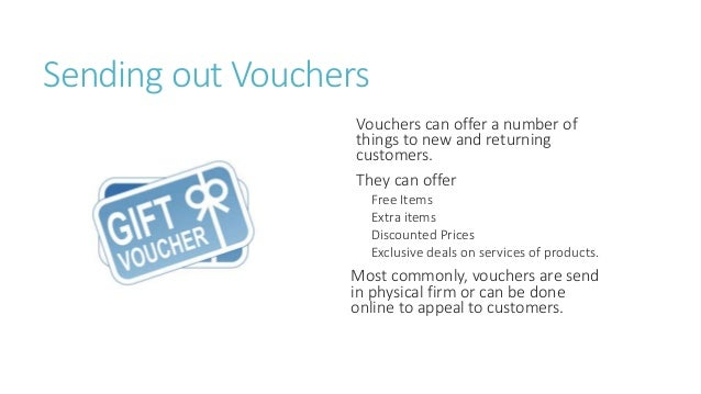 Sending out Vouchers  Vouchers can offer a number of  things to new and returning  customers.  They can offer  Free Items ...