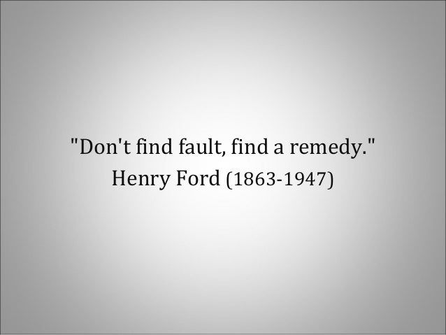 """""""Dont find fault, find a remedy.""""Henry Ford (1863-1947)"""