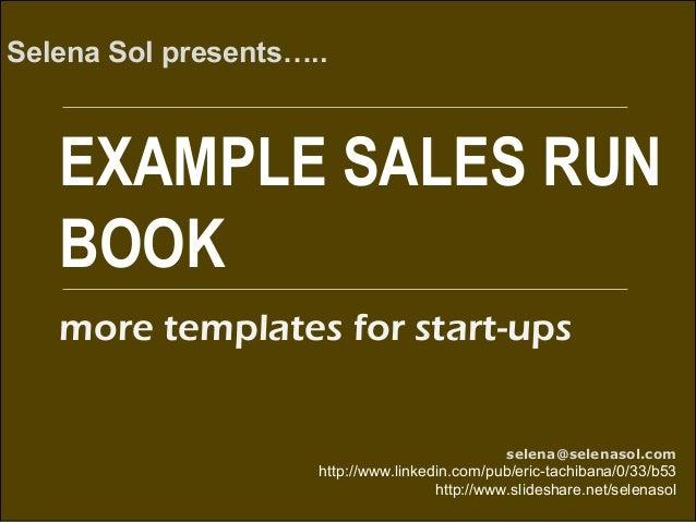 EXAMPLE SALES RUN BOOK Selena Sol presents….. selena@selenasol.com http://www.linkedin.com/pub/eric-tachibana/0/33/b53 htt...