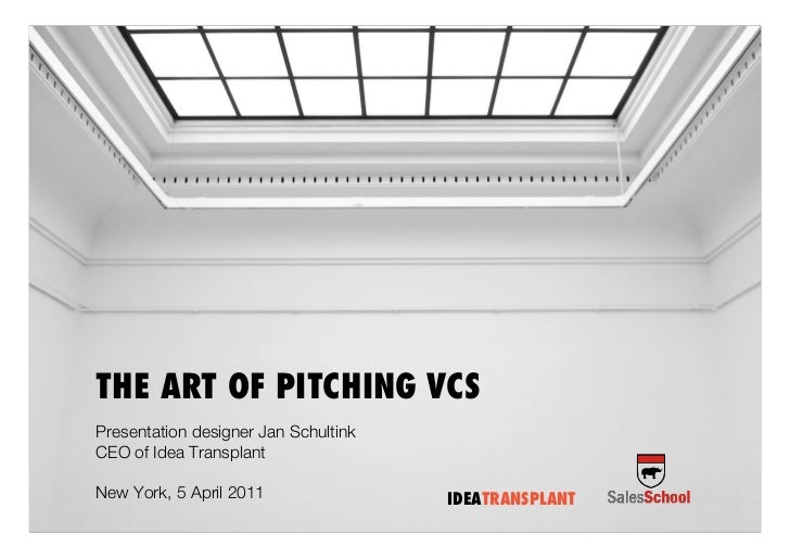 THE ART OF PITCHING VCSPresentation designer Jan SchultinkCEO of Idea TransplantNew York, 5 April 2011                IDEA...