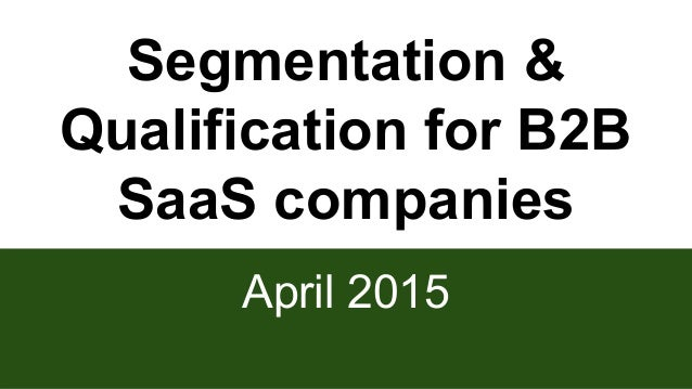 Segmentation & Qualification for B2B SaaS companies April 2015