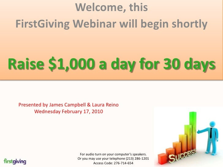 Welcome, this <br />FirstGiving Webinar will begin shortly<br />Raise $1,000 a day for 30 days<br />Presented by James Cam...