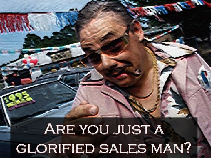Are you just a glorified sales man?