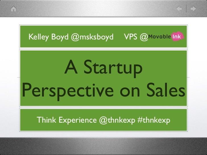Kelley Boyd @msksboyd   VPS @     A StartupPerspective on Sales  Think Experience @thnkexp #thnkexp