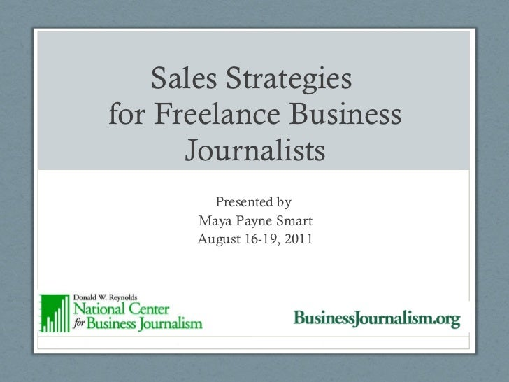 Sales Strategies  for Freelance Business Journalists Presented by  Maya Payne Smart August 16-19, 2011