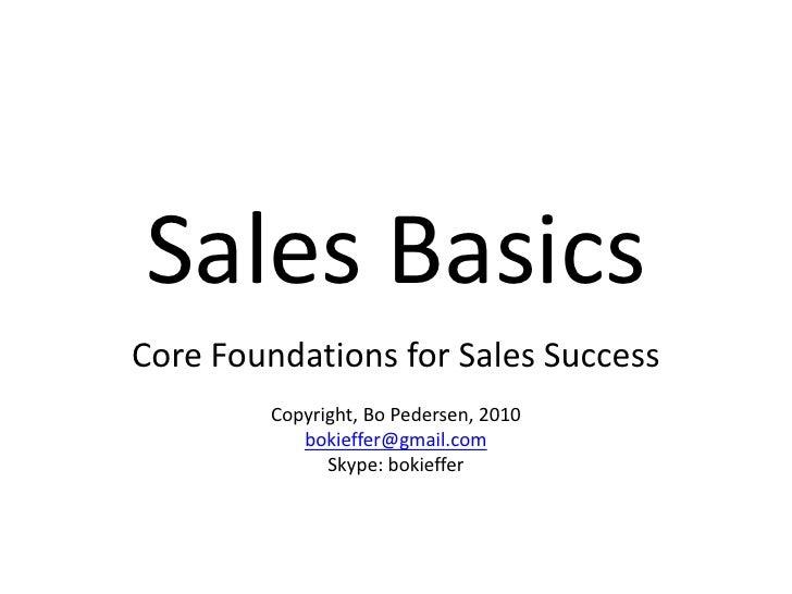 Sales Basics<br />Core Foundations for Sales Success<br />Copyright, Bo Pedersen, 2010<br />bokieffer@gmail.com<br />Skype...