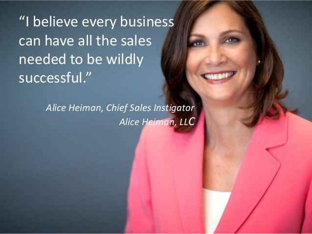 """""""I believe every business can have all the sales needed to be wildly successful."""" Alice Heiman, Chief Sales Instigator Ali..."""