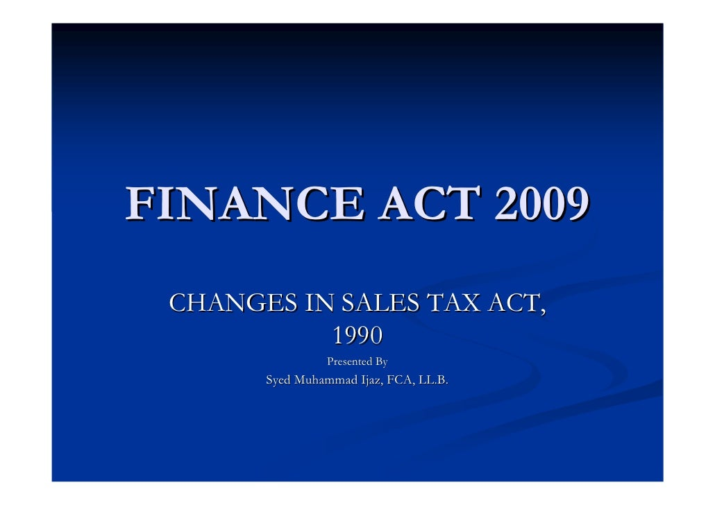 FINANCE ACT 2009  CHANGES IN SALES TAX ACT,            1990                 Presented By        Syed Muhammad Ijaz, FCA, L...