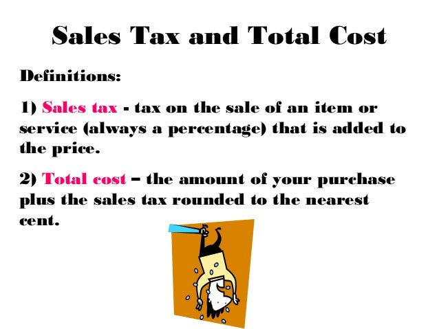 Sales Tax and Total CostDefinitions:1) Sales tax - tax on the sale of an item orservice (always a percentage) that is adde...