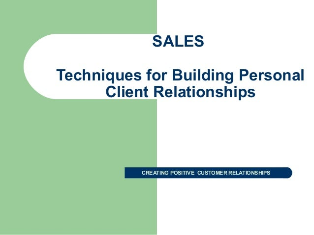 SALES Techniques for Building Personal Client Relationships CREATING POSITIVE CUSTOMER RELATIONSHIPS
