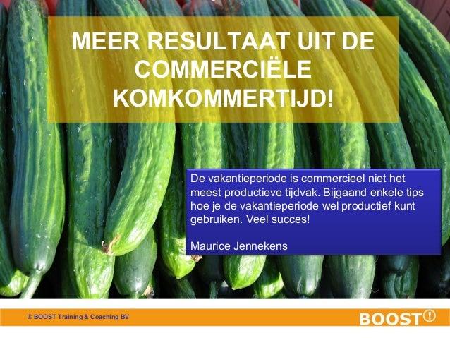 © BOOST Training & Coaching BV MEER RESULTAAT UIT DE COMMERCIËLE KOMKOMMERTIJD! De vakantieperiode is commercieel niet het...