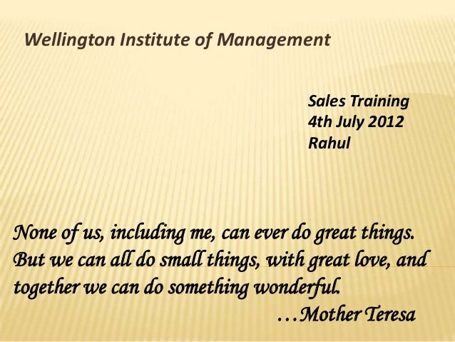 Wellington Institute of Management Sales Training 4th July 2012 Rahul None of us, including me, can ever do great things. ...