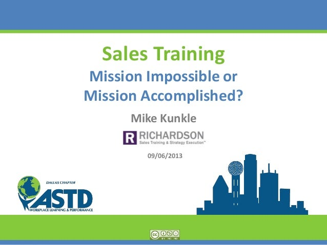 Sales Training Mission Impossible or Mission Accomplished? Mike Kunkle 09/06/2013