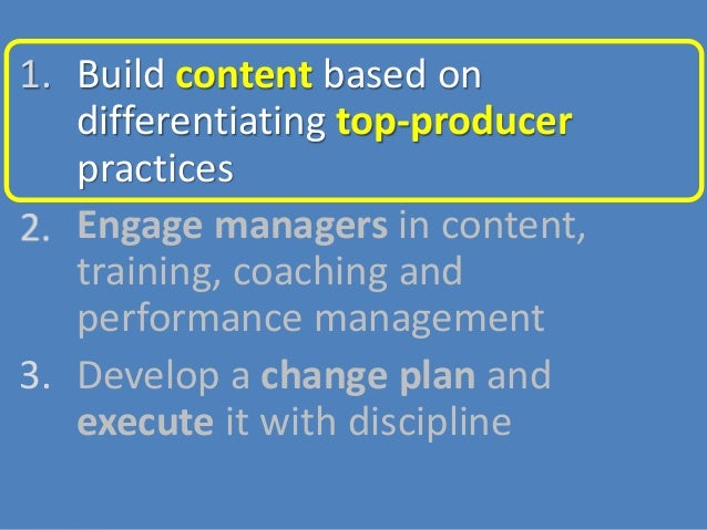 1. Build content based on differentiating top-producer practices 2. Engage managers in content, training, coaching and per...