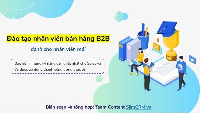 Đào tạo nhân viên bán hàng B2B dành cho nhân viên mới Biên soạn và tổng hợp: Team Content SlimCRM.vn Bao gồm những kỹ năng...