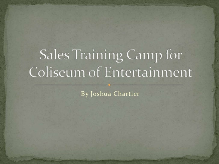 By Joshua Chartier<br />Sales Training Camp for Coliseum of Entertainment<br />