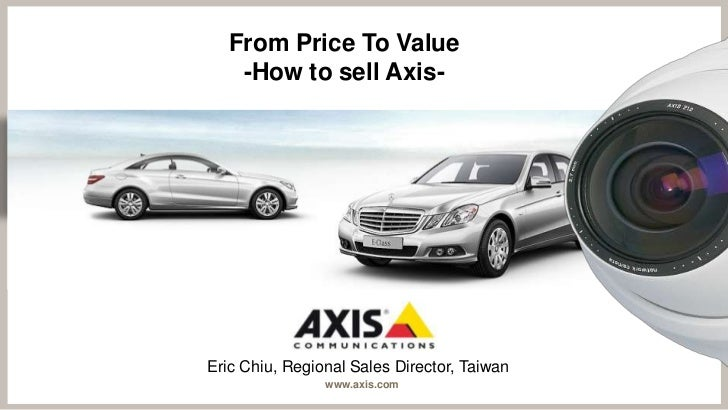 From Price To Value   -How to sell Axis-Eric Chiu, Regional Sales Director, Taiwan                www.axis.com