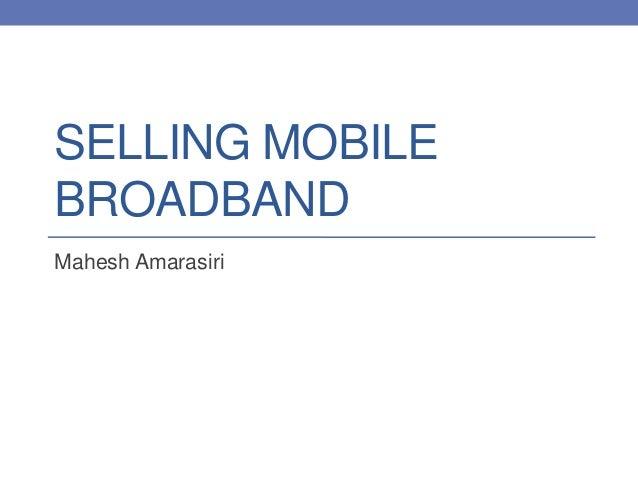 SELLING MOBILE BROADBAND Mahesh Amarasiri