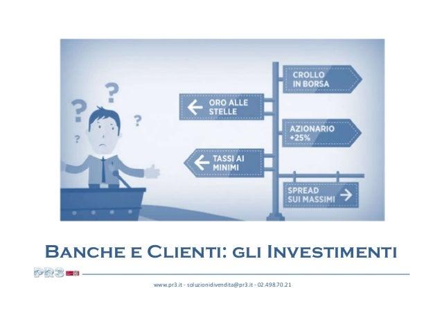www.pr3.it - soluzionidivendita@pr3.it - 02.498.70.21 Banche e Clienti: gli Investimenti