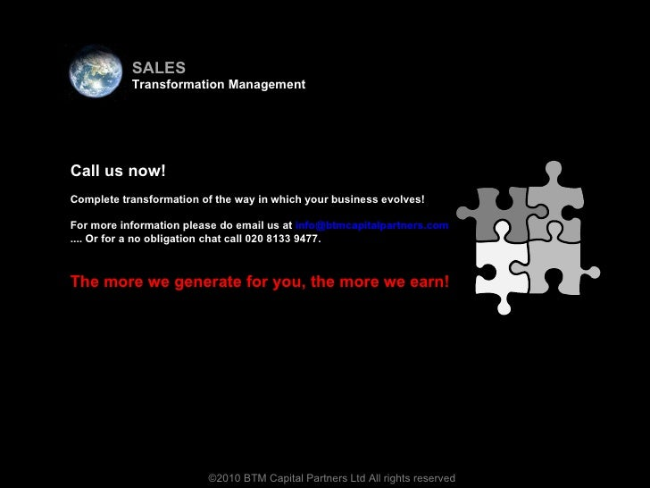 <ul><li>Virtual team </li></ul>©2010 BTM Capital Partners Ltd All rights reserved Call us now! Complete transformation of ...