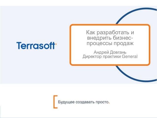 Как разработать и внедрить бизнес- процессы продаж Андрей Довгань Директор практики General