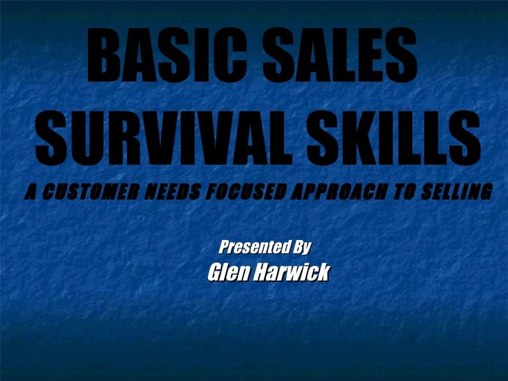 BASIC SALES  SURVIVAL SKILLS A CUSTOMER NEEDS FOCUSED APPROACH TO SELLING Presented By  Glen Harwick