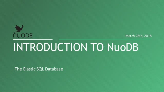 The Elastic SQL Database INTRODUCTION TO NuoDB March 28th, 2018