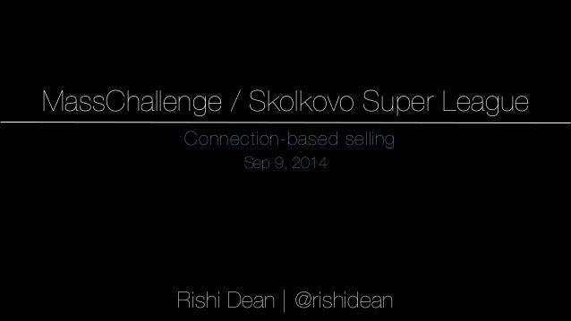 1  MassChallenge / Skolkovo Super League  Connection-based selling  Sep 9, 2014  Rishi Dean | @rishidean