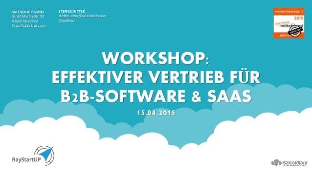 WORKSHOP: EFFEKTIVER VERTRIEB FÜR B2B-SOFTWARE & SAAS 15.04.2015 STEFFEN RITTER steffen.ritter@salesidiary.com @steffenr S...