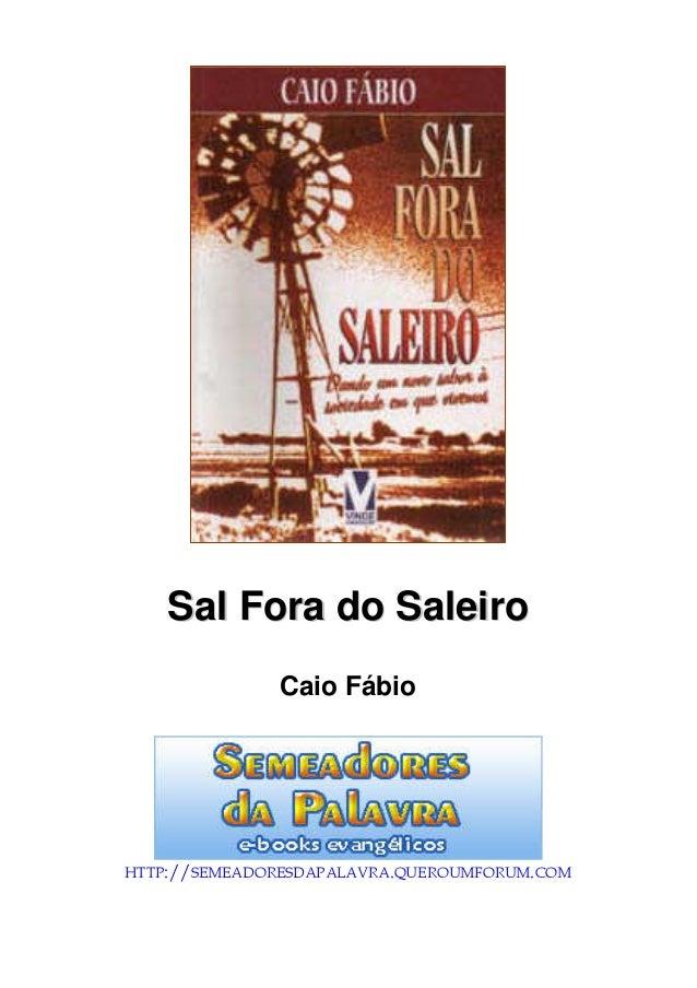 Sal Fora do Saleiro  Caio Fábio  HTTP://SEMEADORESDAPALAVRA.QUEROUMFORUM.COM