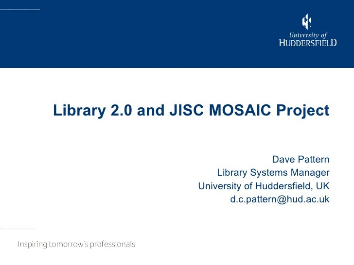 Library 2.0 and JISC MOSAIC Project Dave Pattern Library Systems Manager University of Huddersfield, UK [email_address]