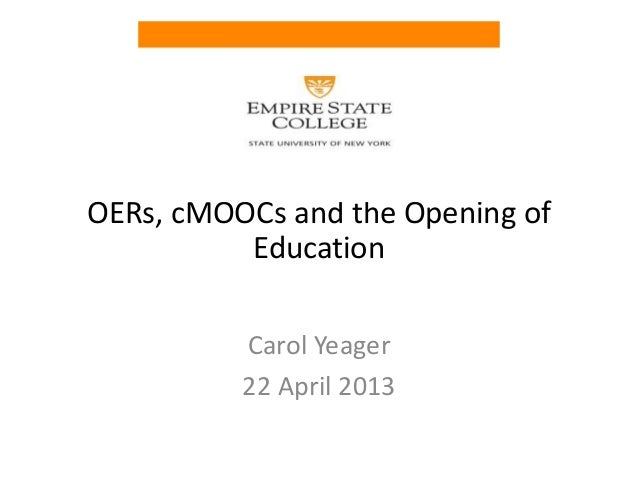 OERs, cMOOCs and the Opening of          Education          Carol Yeager          22 April 2013