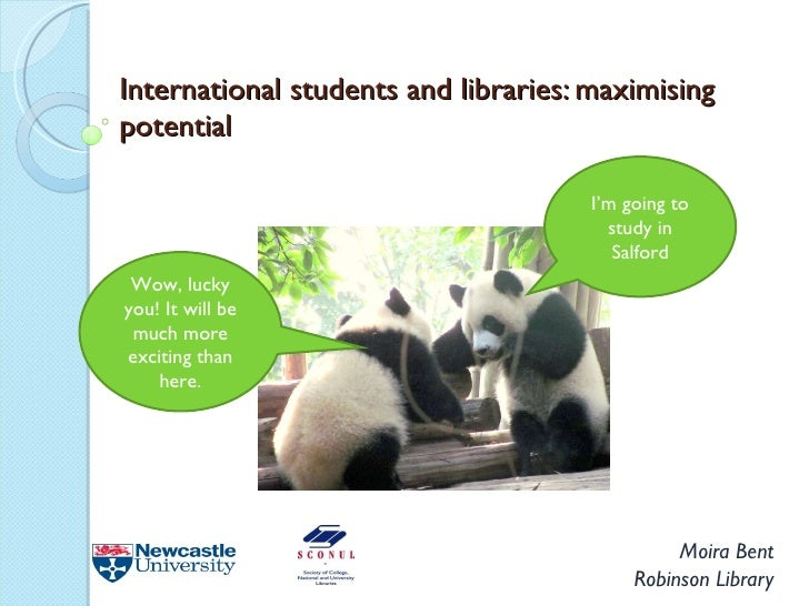 International students and libraries: maximising potential Moira Bent Robinson Library I'm going to study in Salford Wow, ...