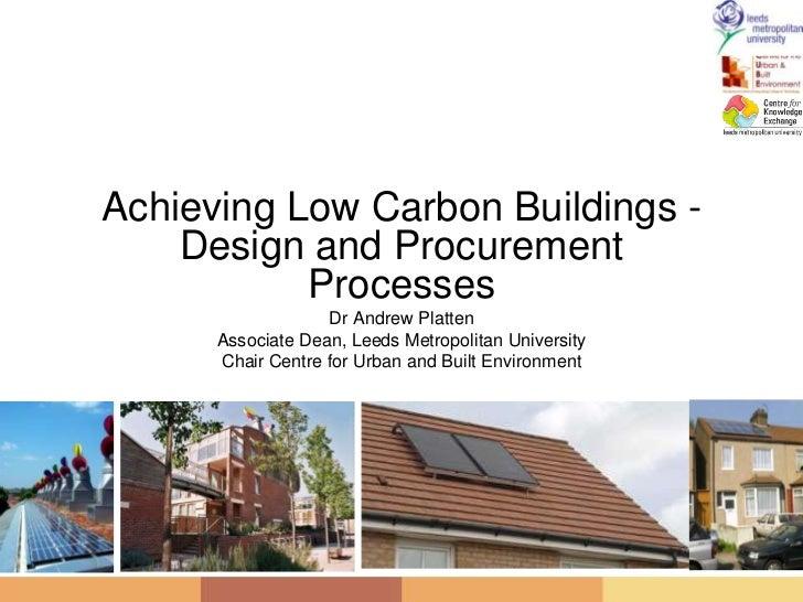 Achieving Low Carbon Buildings - Design and Procurement Processes<br />Dr Andrew Platten<br />Associate Dean, Leeds Metrop...