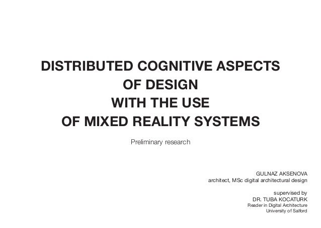 DISTRIBUTED COGNITIVE ASPECTS OF DESIGN WITH THE USE OF MIXED REALITY SYSTEMS Preliminary research GULNAZ AKSENOVA archite...