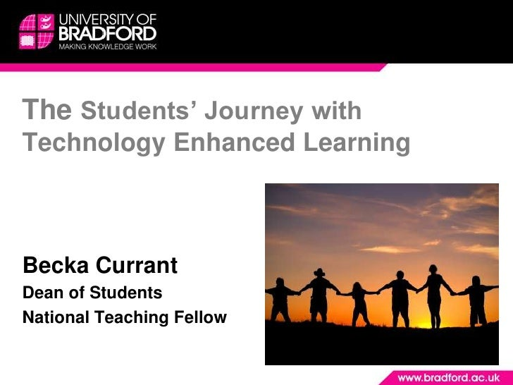 The Students' Journey with Technology Enhanced Learning <br />Becka Currant <br />Dean of Students<br />National Teaching ...