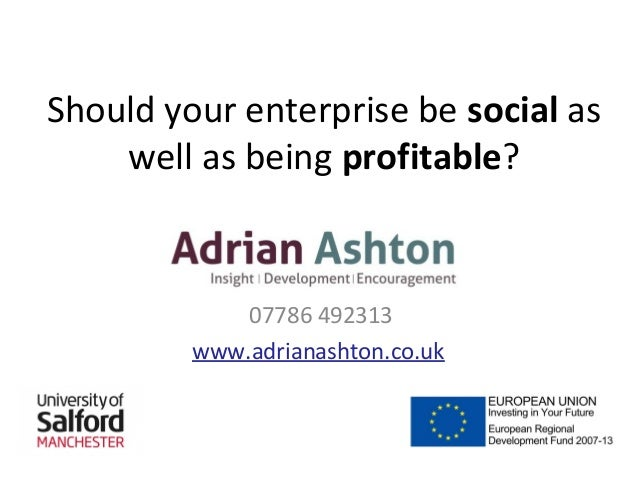 Should your enterprise be social as well as being profitable?  07786 492313 www.adrianashton.co.uk