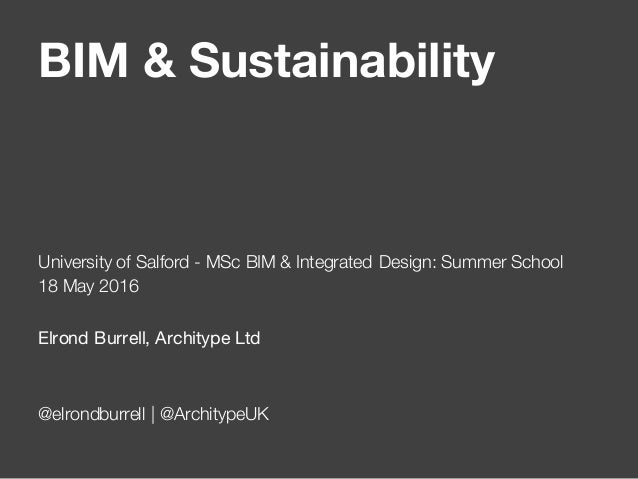 BIM & Sustainability University of Salford - MSc BIM & Integrated Design: Summer School 18 May 2016 Elrond Burrell, Archit...