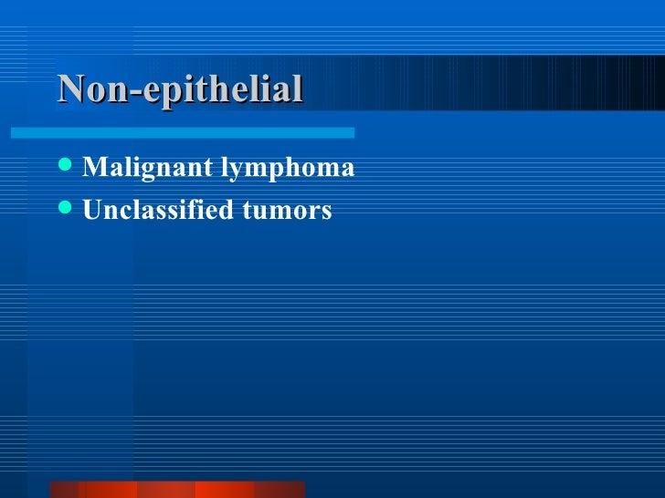 Non-epithelial <ul><li>Malignant lymphoma </li></ul><ul><li>Unclassified tumors </li></ul>
