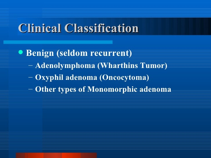 Clinical Classification <ul><li>Benign (seldom recurrent) </li></ul><ul><ul><li>Adenolymphoma (Wharthins Tumor) </li></ul>...