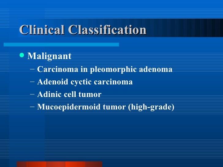 Clinical Classification <ul><li>Malignant </li></ul><ul><ul><li>Carcinoma in pleomorphic adenoma </li></ul></ul><ul><ul><l...