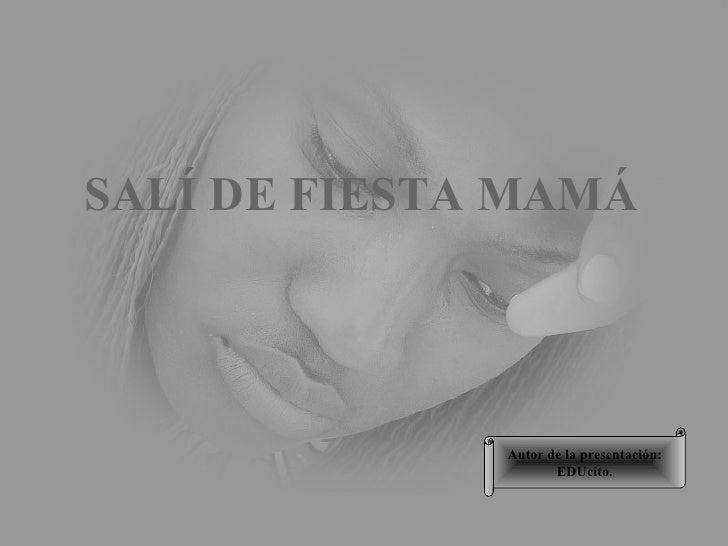 Autor de la presentación: EDUcito. SALÍ DE FIESTA MAMÁ