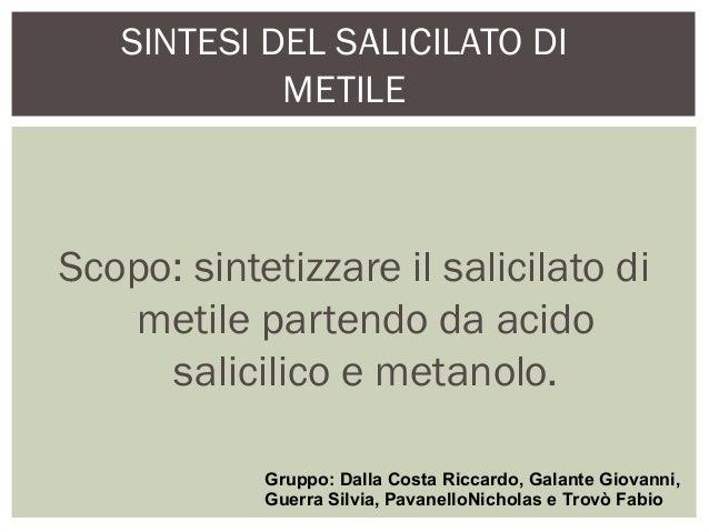 SINTESI DEL SALICILATO DI METILE Scopo: sintetizzare il salicilato di metile partendo da acido salicilico e metanolo. Grup...