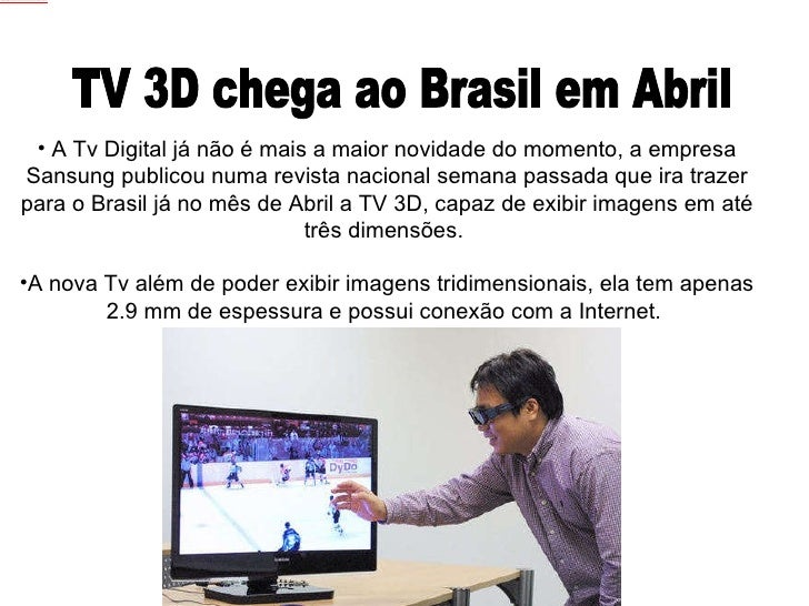 TV 3D chega ao Brasil em Abril <ul><li>A Tv Digital já não é mais a maior novidade do momento, a empresa Sansung publicou ...