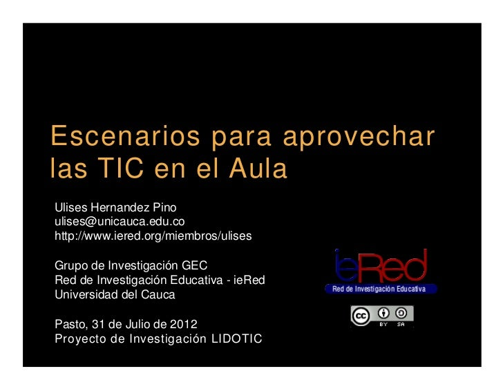 Escenarios para aprovecharlas TIC en el AulaUlises Hernandez Pinoulises@unicauca.edu.cohttp://www.iered.org/miembros/ulise...