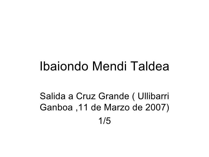 Ibaiondo Mendi Taldea Salida a Cruz Grande ( Ullibarri Ganboa ,11 de Marzo de 2007) 1/5